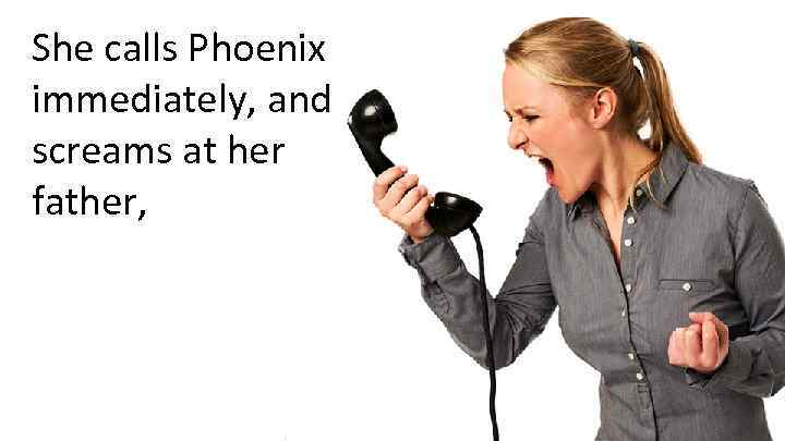 She calls Phoenix immediately, and screams at her father,