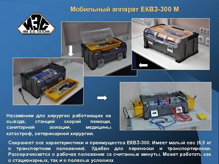 Мобильный аппарат ЕКВЗ-300 М Незаменим для хирургов работающих на выезде, станций скорой помощи, санитарной