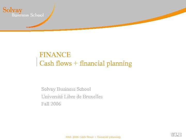 FINANCE Cash flows + financial planning Solvay Business School Université Libre de Bruxelles Fall