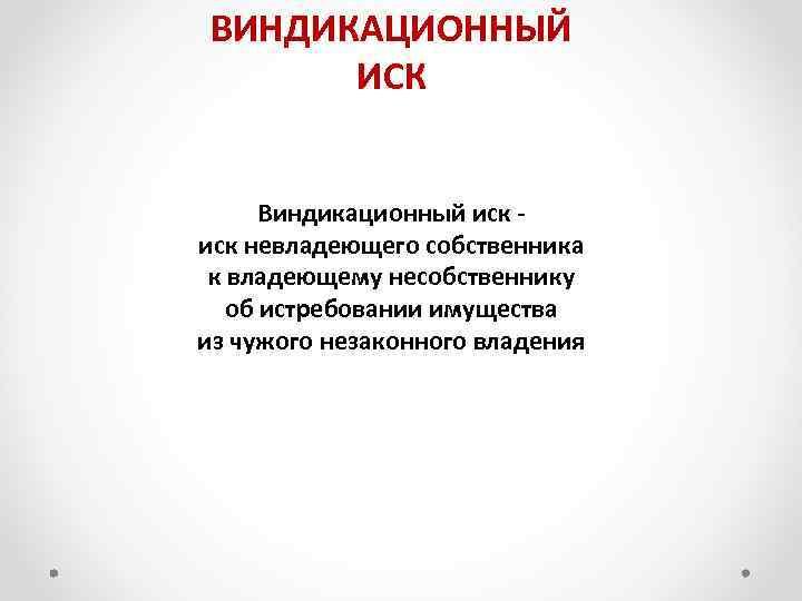 ВИНДИКАЦИОННЫЙ ИСК Виндикационный иск - иск невладеющего собственника к владеющему несобственнику об истребовании имущества