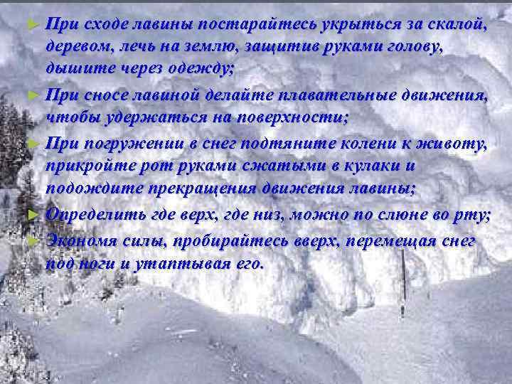 ► При сходе лавины постарайтесь укрыться за скалой, деревом, лечь на землю, защитив руками