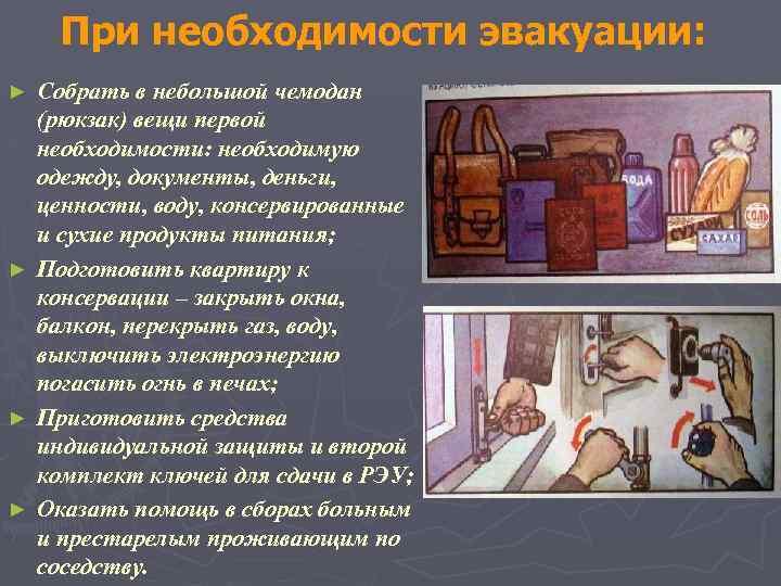 При необходимости эвакуации: ► ► Собрать в небольшой чемодан (рюкзак) вещи первой необходимости: необходимую