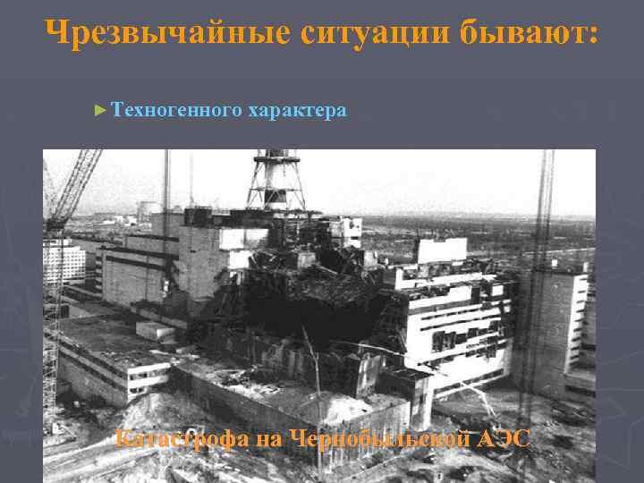 Чрезвычайные ситуации бывают: ►Техногенного характера Катастрофа на Чернобыльской АЭС