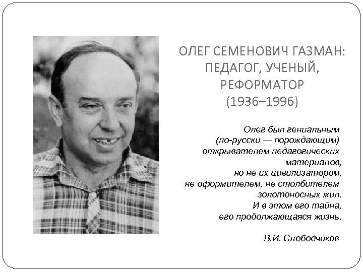 ОЛЕГ СЕМЕНОВИЧ ГАЗМАН: ПЕДАГОГ, УЧЕНЫЙ, РЕФОРМАТОР (1936– 1996) Олег был гениальным (по-русски — порождающим)