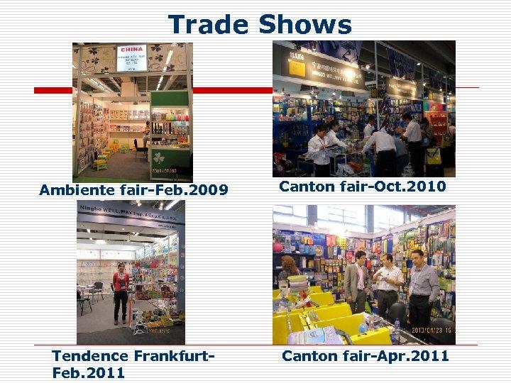 Trade Shows Ambiente fair-Feb. 2009 Canton fair-Oct. 2010 Tendence Frankfurt. Feb. 2011 Canton fair-Apr.