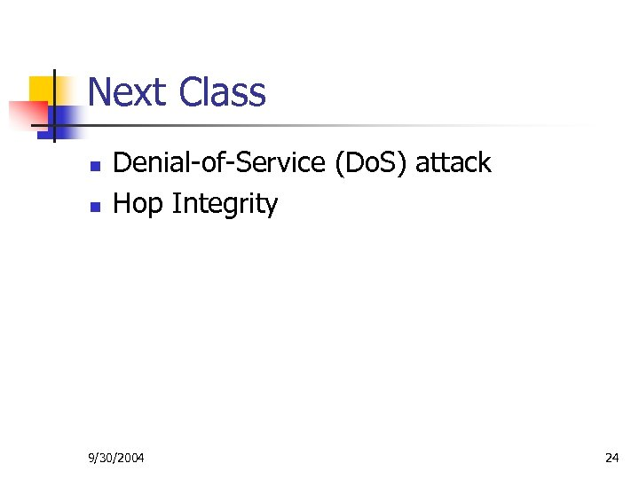 Next Class n n Denial-of-Service (Do. S) attack Hop Integrity 9/30/2004 24