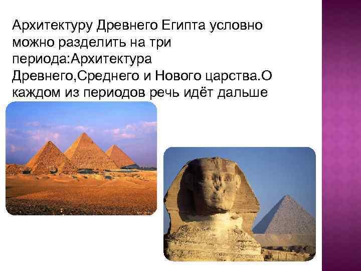 Архитектуру Древнего Египта условно можно разделить на три периода: Архитектура Древнего, Среднего и Нового