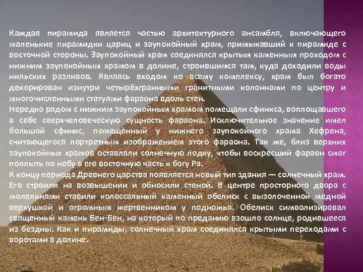 Каждая пирамида является частью архитектурного ансамбля, включающего маленькие пирамидки цариц и заупокойный храм, примыкавший