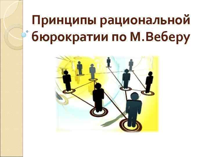 Принципы рациональной бюрократии по М. Веберу