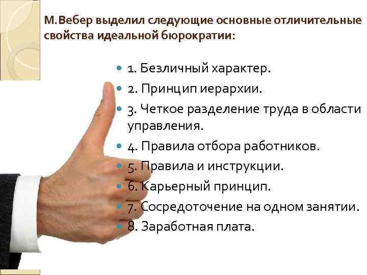 М. Вебер выделил следующие основные отличительные свойства идеальной бюрократии: 1. Безличный характер. 2. Принцип