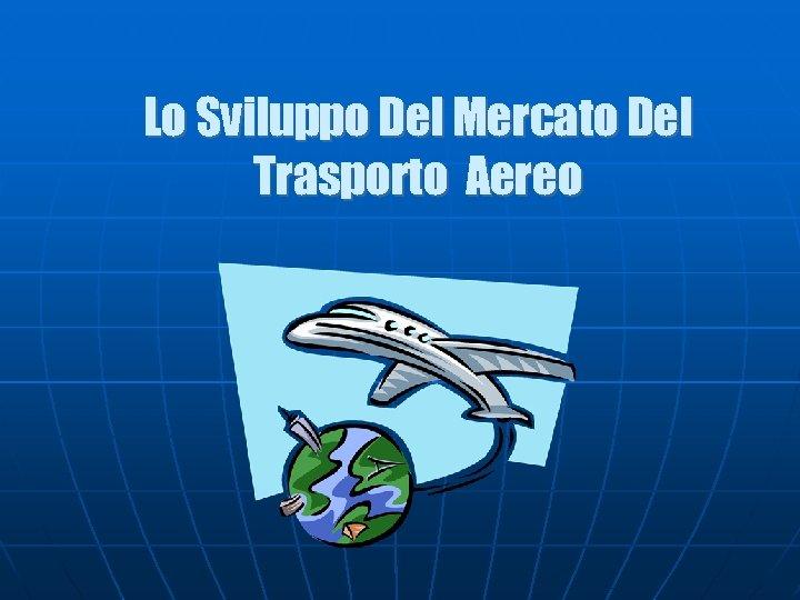 Lo Sviluppo Del Mercato Del Trasporto Aereo