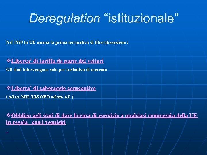 """Deregulation """"istituzionale"""" Nel 1993 la UE emana la prima normativa di liberalizzazione : Liberta'"""