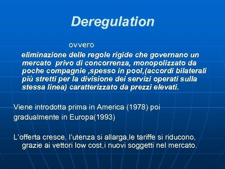 Deregulation ovvero eliminazione delle regole rigide che governano un mercato privo di concorrenza, monopolizzato