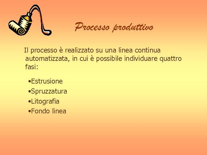Processo produttivo Il processo è realizzato su una linea continua automatizzata, in cui è