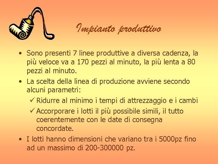 Impianto produttivo • Sono presenti 7 linee produttive a diversa cadenza, la più veloce
