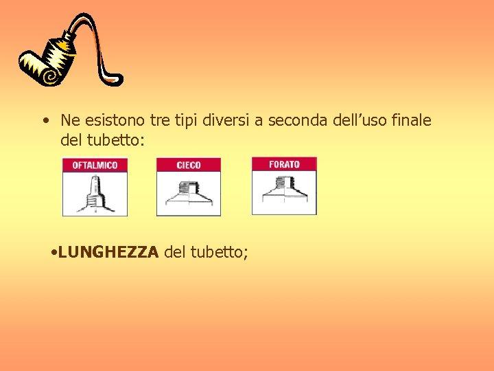 • Ne esistono tre tipi diversi a seconda dell'uso finale del tubetto: •