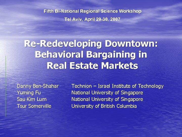 Fifth Bi-National Regional Science Workshop Tel Aviv, April 29 -30, 2007 Re-Redeveloping Downtown: Behavioral