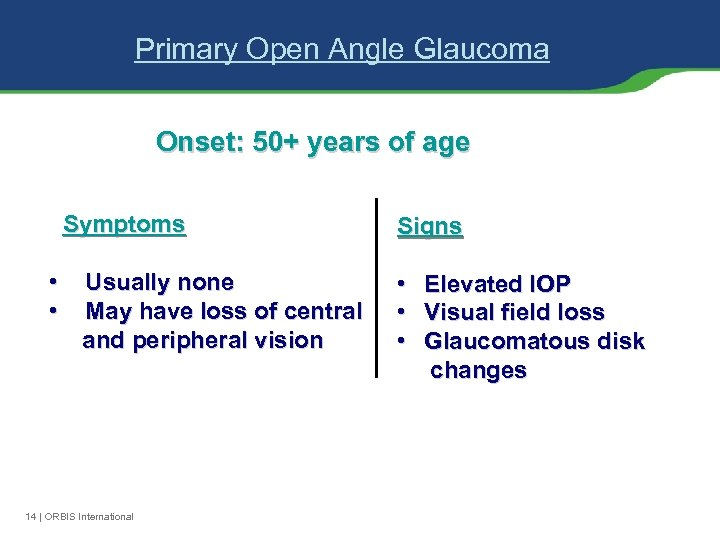 Primary Open Angle Glaucoma Onset: 50+ years of age Symptoms • • Usually none