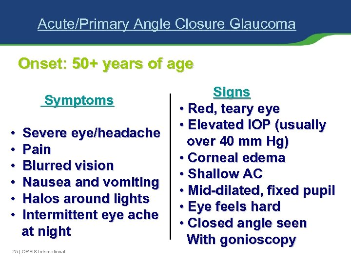 Acute/Primary Angle Closure Glaucoma Onset: 50+ years of age Symptoms • • • Severe