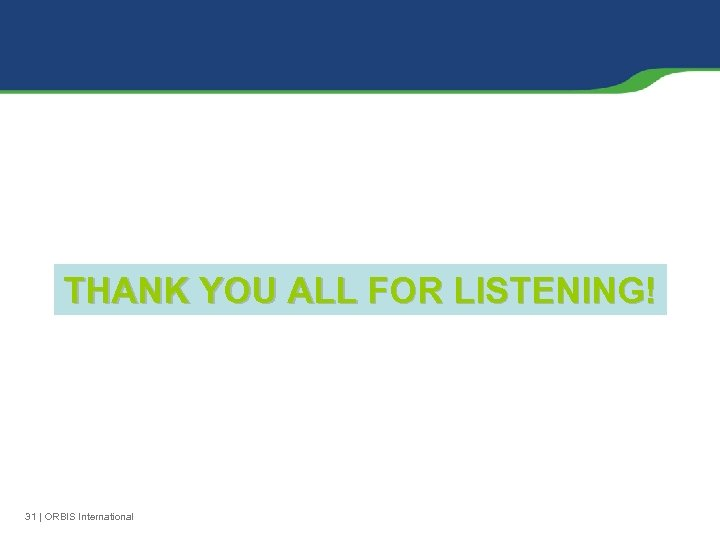 THANK YOU ALL FOR LISTENING! 31 | ORBIS International