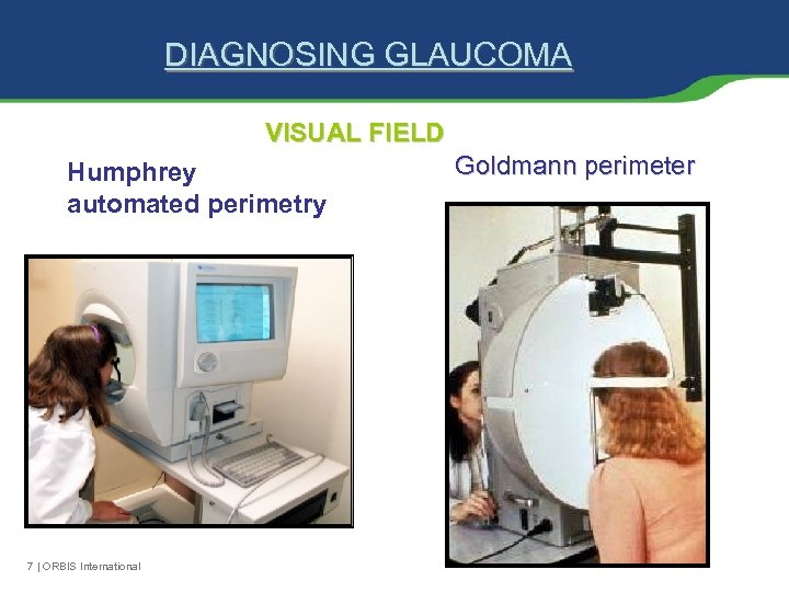 DIAGNOSING GLAUCOMA VISUAL FIELD Humphrey automated perimetry 7 | ORBIS International Goldmann perimeter