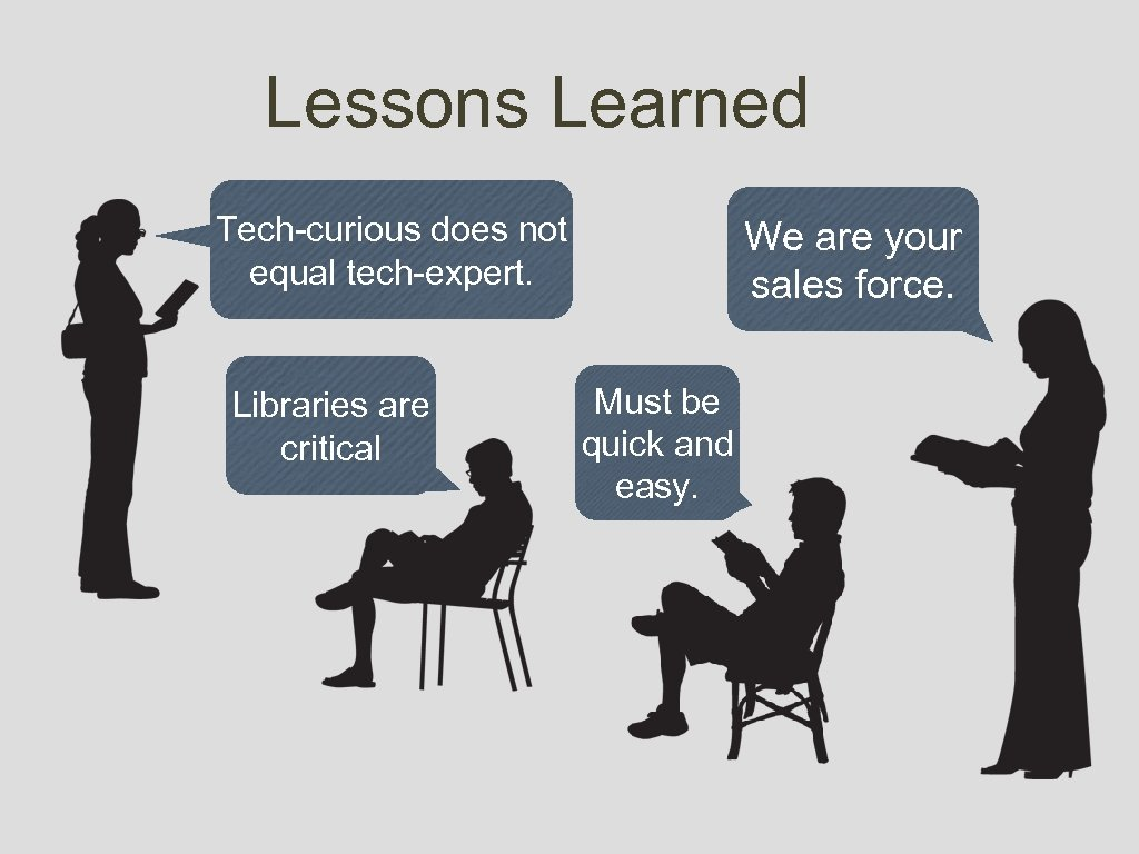 Lessons Learned Tech-curious does not equal tech-expert. Libraries are critical We are your sales