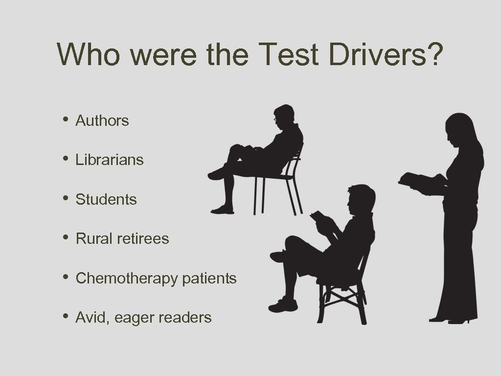 Who were the Test Drivers? • Authors • Librarians • Students • Rural retirees