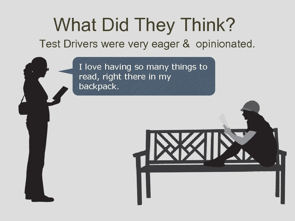 What Did They Think? Test Drivers were very eager & opinionated. I love having