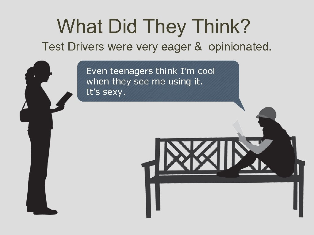 What Did They Think? Test Drivers were very eager & opinionated. Even teenagers think