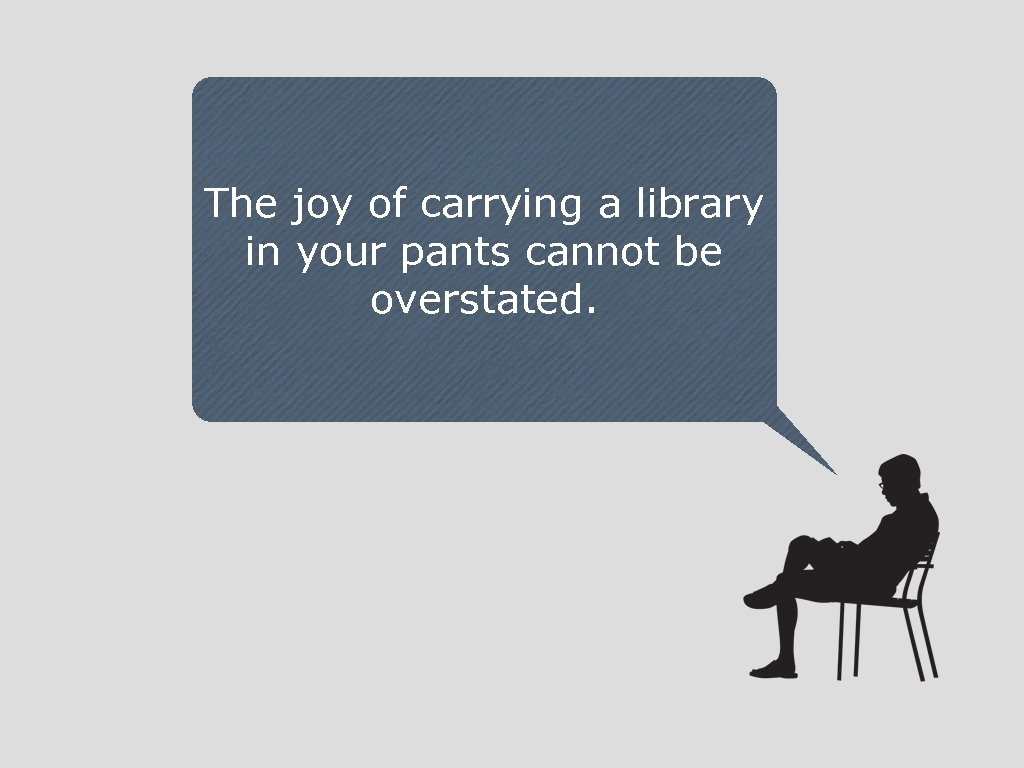 The joy of carrying a library in your pants cannot be overstated.