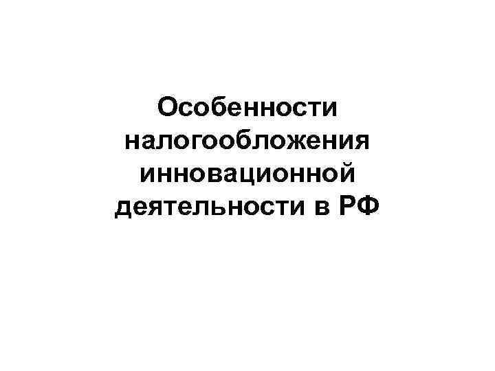 Особенности налогообложения инновационной деятельности в РФ