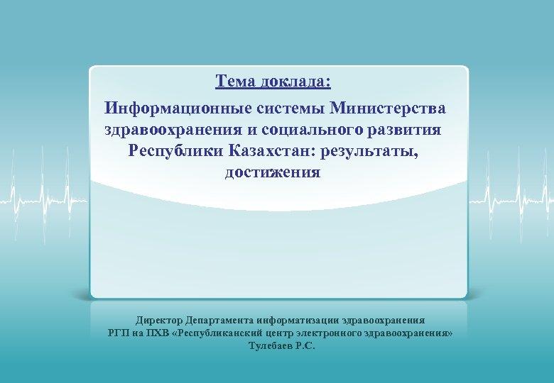 Тема доклада: Информационные системы Министерства здравоохранения и социального развития Республики Казахстан: результаты, достижения Директор