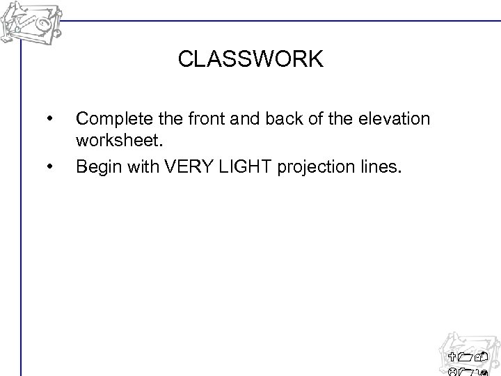 CLASSWORK • • Complete the front and back of the elevation worksheet. Begin with