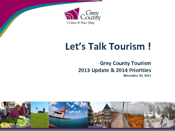 Let's Talk Tourism ! Grey County Tourism 2013 Update & 2014 Priorities November 20,