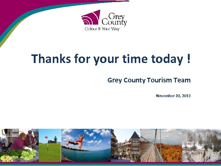 Thanks for your time today ! Grey County Tourism Team November 20, 2013