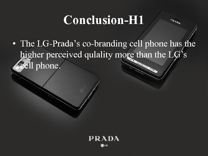 Conclusion-H 1 • The LG-Prada's co-branding cell phone has the higher perceived qulality more