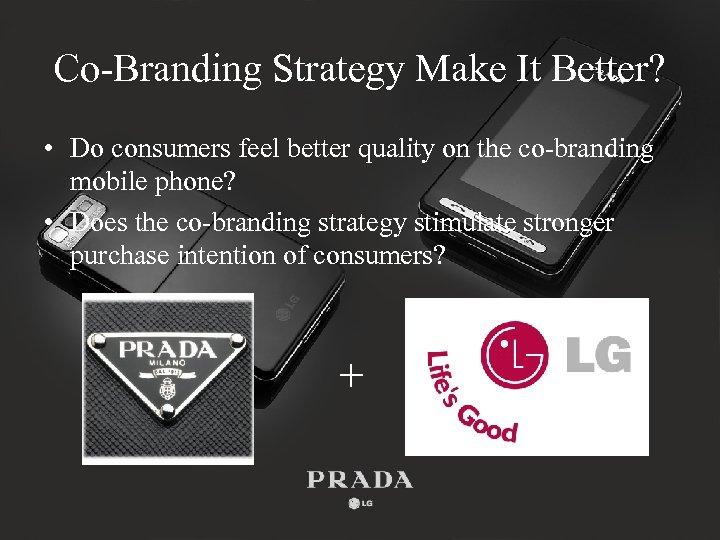 Co-Branding Strategy Make It Better? • Do consumers feel better quality on the co-branding