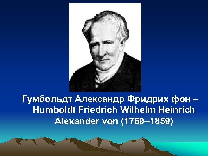 Гумбольдт Александр Фридрих фон – Humboldt Friedrich Wilhelm Heinrich Alexander von (1769– 1859)