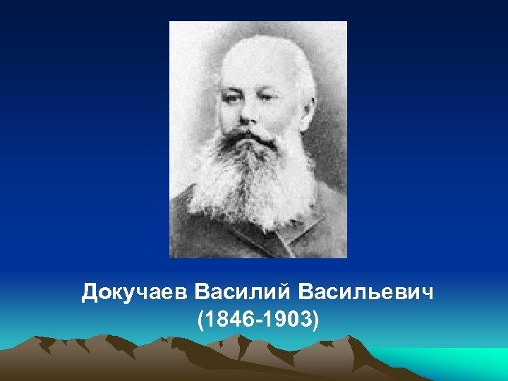 Докучаев Василий Васильевич (1846 -1903)
