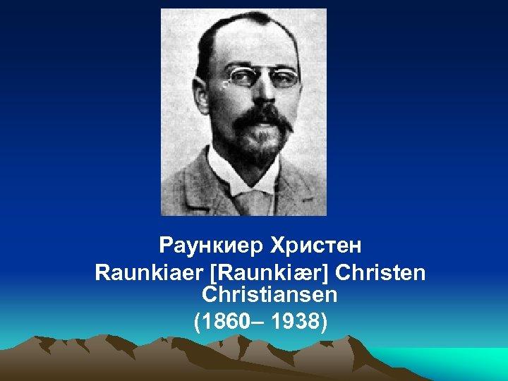 Раункиер Христен Raunkiaer [Raunkiær] Christen Christiansen (1860– 1938)