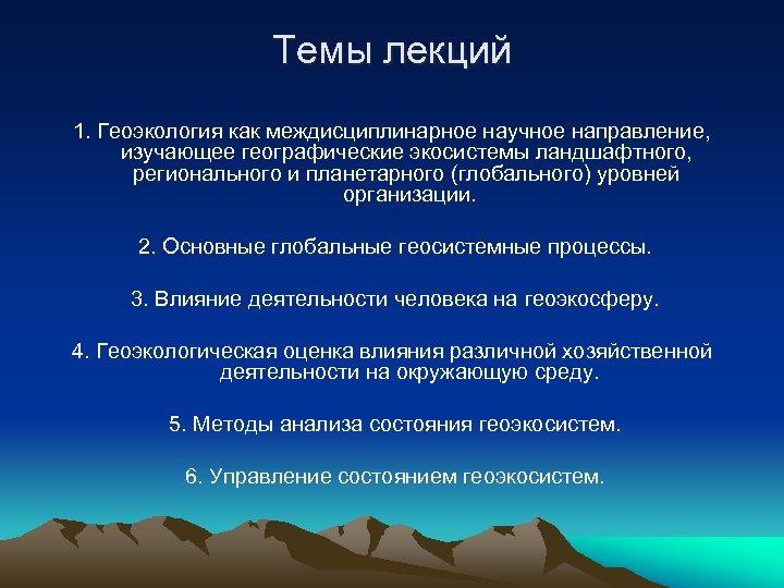 Темы лекций 1. Геоэкология как междисциплинарное научное направление, изучающее географические экосистемы ландшафтного, регионального и