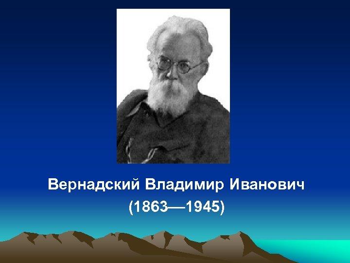 Вернадский Владимир Иванович (1863–– 1945)