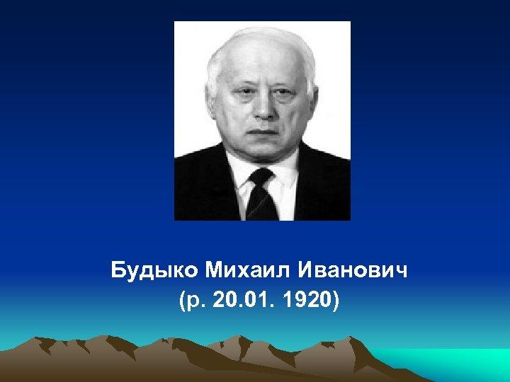 Будыко Михаил Иванович (р. 20. 01. 1920)