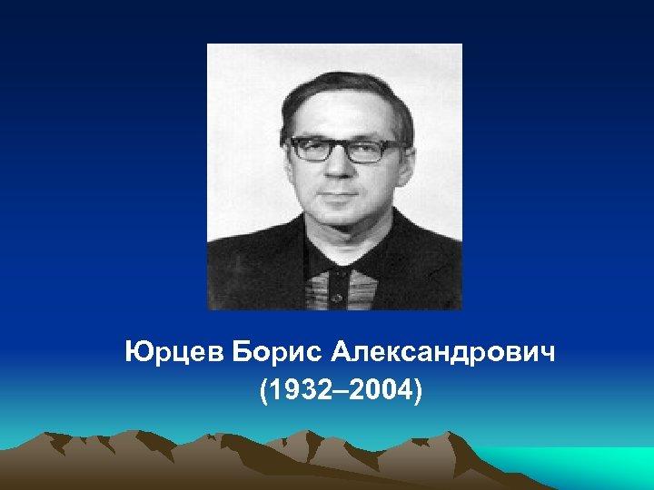Юрцев Борис Александрович (1932– 2004)