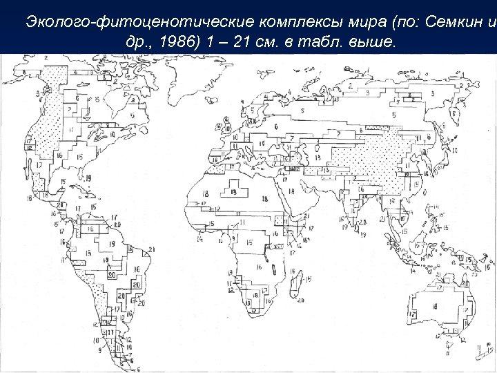 Эколого-фитоценотические комплексы мира (по: Семкин и др. , 1986) 1 – 21 см. в