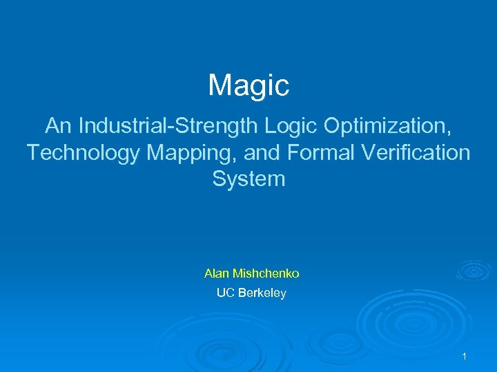 Magic An Industrial-Strength Logic Optimization, Technology Mapping, and Formal Verification System Alan Mishchenko UC