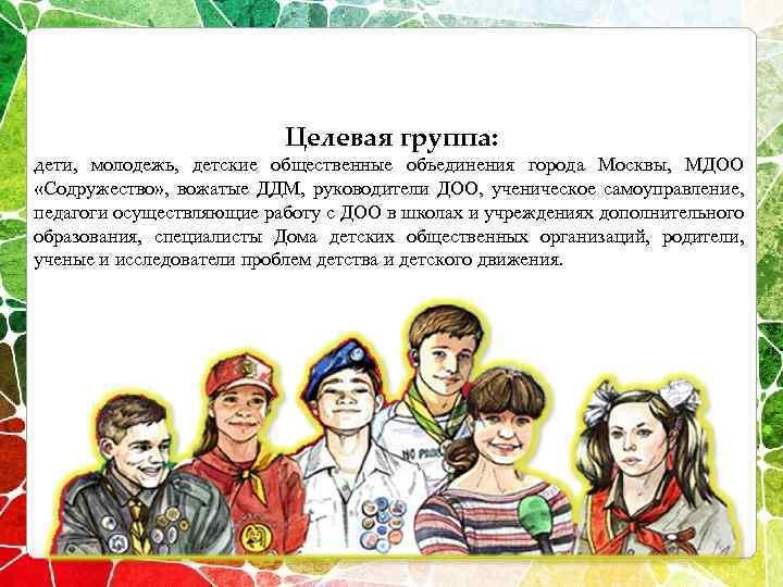 Целевая группа: дети, молодежь, детские общественные объединения города Москвы, МДОО «Содружество» , вожатые ДДМ,