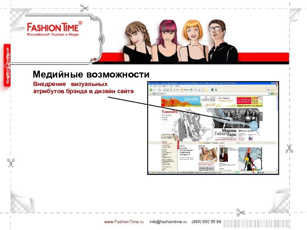 Медийные возможности Внедрение визуальных атрибутов брэнда в дизайн сайта www. Fashion. Time. ru info@fashiontime.