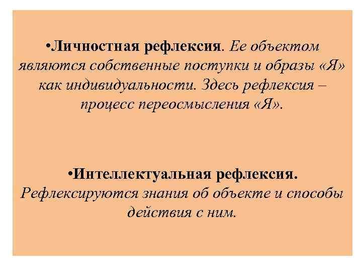 • Личностная рефлексия. Ее объектом являются собственные поступки и образы «Я» как индивидуальности.