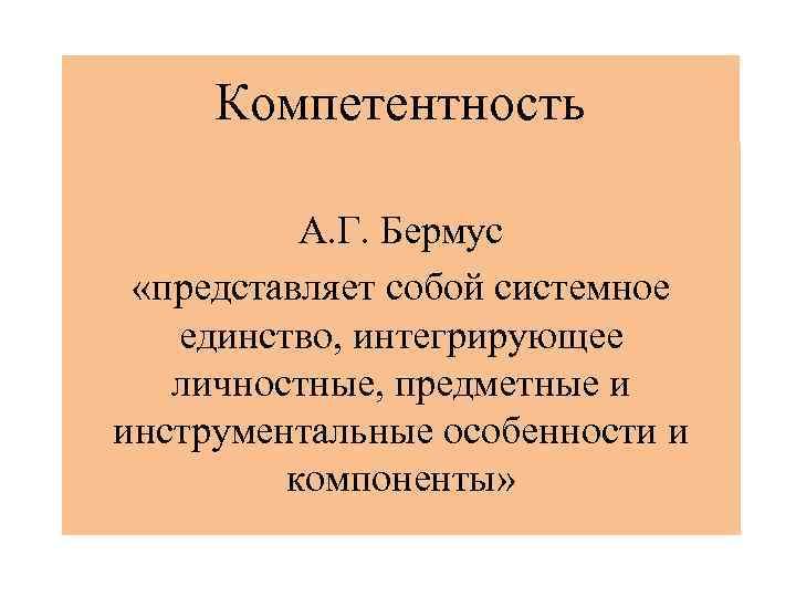 Компетентность А. Г. Бермус «представляет собой системное единство, интегрирующее личностные, предметные и инструментальные особенности